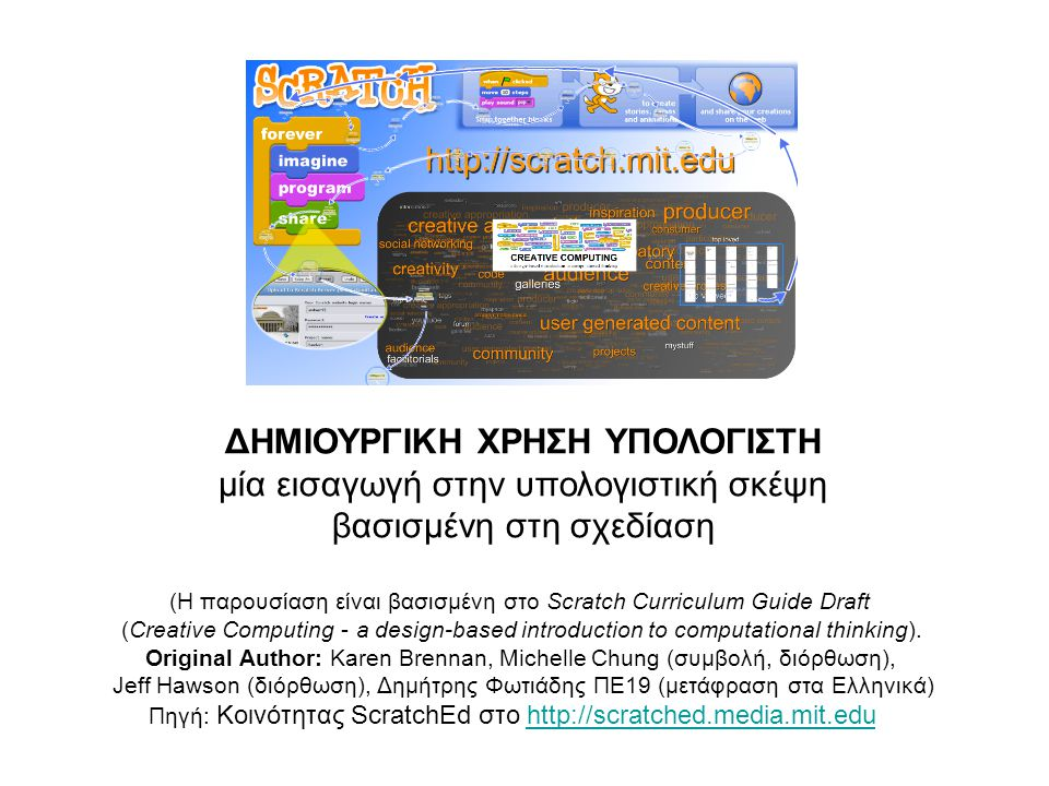 ΔΗΜΙΟΥΡΓΙΚΗ ΧΡΗΣΗ ΥΠΟΛΟΓΙΣΤΗ μία εισαγωγή στην υπολογιστική σκέψη βασισμένη στη σχεδίαση (Η παρουσίαση είναι βασισμένη στο Scratch Curriculum Guide Dr