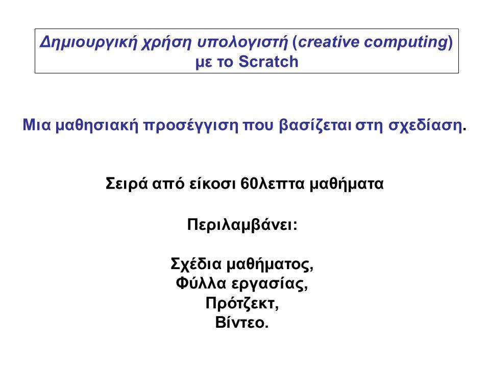 Δημιουργική χρήση υπολογιστή (creative computing) με το Scratch Μια μαθησιακή προσέγγιση που βασίζεται στη σχεδίαση. Σειρά από είκοσι 60λεπτα μαθήματα