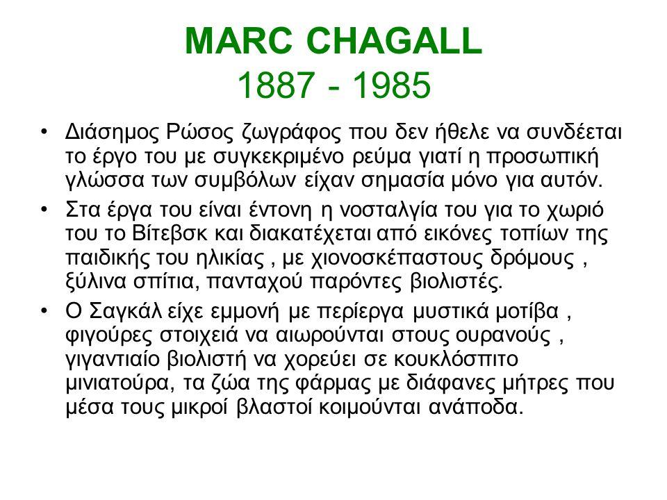 MARC CHAGALL 1887 - 1985 Διάσημος Ρώσος ζωγράφος που δεν ήθελε να συνδέεται το έργο του με συγκεκριμένο ρεύμα γιατί η προσωπική γλώσσα των συμβόλων είχαν σημασία μόνο για αυτόν.