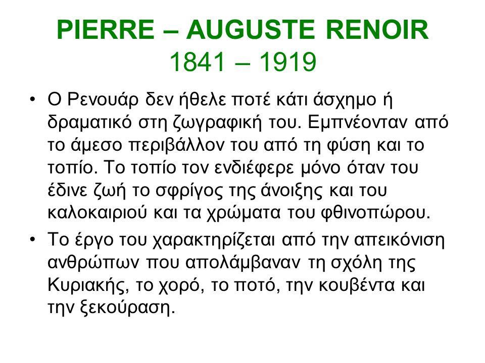 PIERRE – AUGUSTE RENOIR 1841 – 1919 Ο Ρενουάρ δεν ήθελε ποτέ κάτι άσχημο ή δραματικό στη ζωγραφική του.