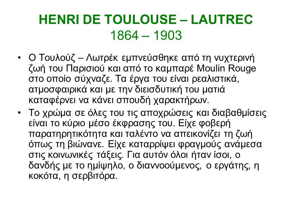 HENRI DE TOULOUSE – LAUTREC 1864 – 1903 O Τουλούζ – Λωτρέκ εμπνεύσθηκε από τη νυχτερινή ζωή του Παρισιού και από το καμπαρέ Moulin Rouge στο οποίο σύχναζε.
