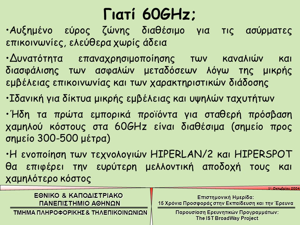 1 η Οκτωβρίου 2004 ΕΘΝΙΚΟ & ΚΑΠΟΔΙΣΤΡΙΑΚΟ ΠΑΝΕΠΙΣΤΗΜΙΟ ΑΘΗΝΩΝ ΤΜΗΜΑ ΠΛΗΡΟΦΟΡΙΚΗΣ & ΤΗΛΕΠΙΚΟΙΝΩΝΙΩΝ Επιστημονική Ημερίδα: 15 Χρόνια Προσφοράς στην Εκπαίδευση και την Έρευνα Παρουσίαση Ερευνητικών Προγραμμάτων: The IST BroadWay Project Γιατί 60GHz; Αυξημένο εύρος ζώνης διαθέσιμο για τις ασύρματες επικοινωνίες, ελεύθερα χωρίς άδεια Δυνατότητα επαναχρησιμοποίησης των καναλιών και διασφάλισης των ασφαλών μεταδόσεων λόγω της μικρής εμβέλειας επικοινωνίας και των χαρακτηριστικών διάδοσης Ιδανική για δίκτυα μικρής εμβέλειας και υψηλών ταχυτήτων Ήδη τα πρώτα εμπορικά προϊόντα για σταθερή πρόσβαση χαμηλού κόστους στα 60GHz είναι διαθέσιμα (σημείο προς σημείο 300-500 μέτρα) Η ενοποίηση των τεχνολογιών HIPERLAN/2 και HIPERSPOT θα επιφέρει την ευρύτερη μελλοντική αποδοχή τους και χαμηλότερο κόστος