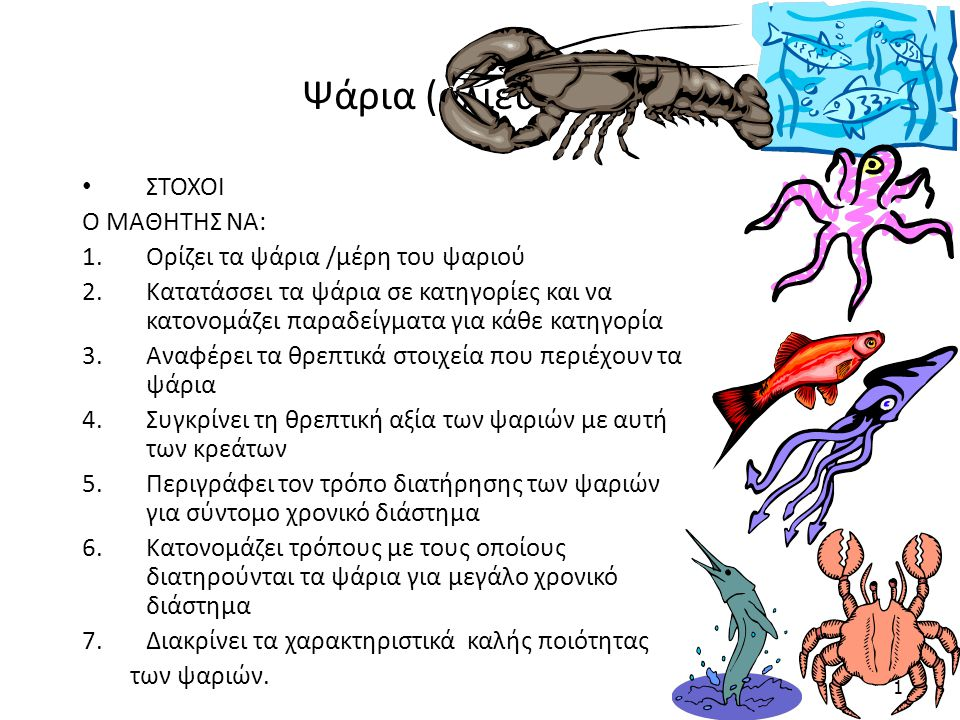 Ψάρια (αλιεύματα) ΣΤΟΧΟΙ Ο ΜΑΘΗΤΗΣ ΝΑ: 1.Ορίζει τα ψάρια /μέρη του ψαριού 2.Κατατάσσει τα ψάρια σε κατηγορίες και να κατονομάζει παραδείγματα για κάθε κατηγορία 3.Αναφέρει τα θρεπτικά στοιχεία που περιέχουν τα ψάρια 4.Συγκρίνει τη θρεπτική αξία των ψαριών με αυτή των κρεάτων 5.Περιγράφει τον τρόπο διατήρησης των ψαριών για σύντομο χρονικό διάστημα 6.Κατονομάζει τρόπους με τους οποίους διατηρούνται τα ψάρια για μεγάλο χρονικό διάστημα 7.Διακρίνει τα χαρακτηριστικά καλής ποιότητας των ψαριών.