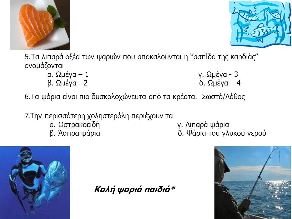 16 5. Τα λιπαρά οξέα των ψαριών που αποκαλούνται η ''ασπίδα της καρδιάς'' ονομάζονται α. Ωμέγα – 1 γ. Ωμέγα - 3 β. Ωμέγα - 2 δ. Ωμέγα – 4 7.Την περισσ