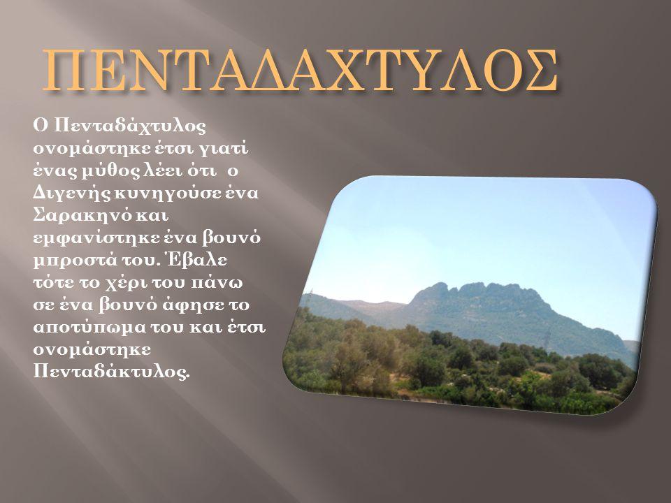 ΠΕΝΤΑΔΑΧΤΥΛΟΣ Ο Πενταδάχτυλος ονομάστηκε έτσι γιατί ένας μύθος λέει ότι ο Διγενής κυνηγούσε ένα Σαρακηνό και εμφανίστηκε ένα βουνό μπροστά του. Έβαλε