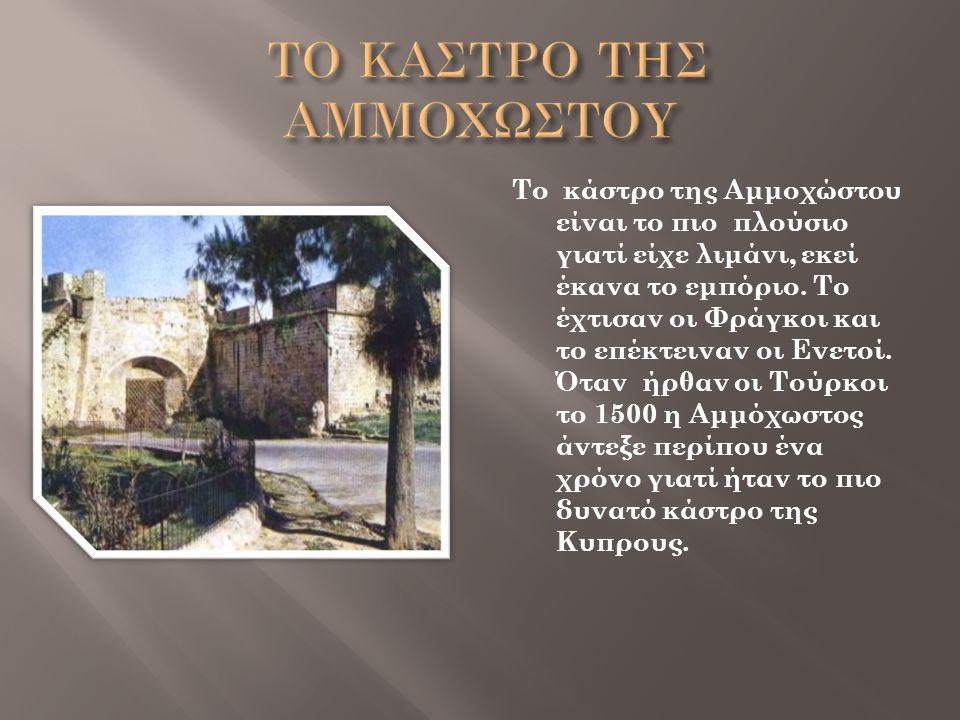 Το κάστρο της Αμμοχώστου είναι το πιο πλούσιο γιατί είχε λιμάνι, εκεί έκανα το εμπόριο. Το έχτισαν οι Φράγκοι και το επέκτειναν οι Ενετοί. Όταν ήρθαν