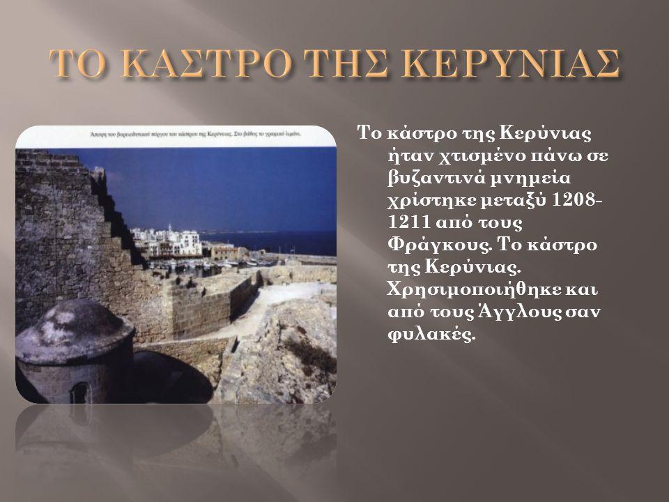 Το κάστρο της Κερύνιας ήταν χτισμένο πάνω σε βυζαντινά μνημεία χρίστηκε μεταξύ 1208- 1211 από τους Φράγκους. Το κάστρο της Κερύνιας. Χρησιμοποιήθηκε κ
