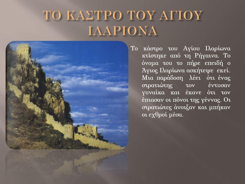 Το κάστρο του Αγίου Ιλαρίωνα κτίστηκε από τη Ρήγαινα. Το όνομα του το πήρε επειδή ο Άγιος Ιλαρίωνα ασκήτεψε εκεί. Μια παράδοση λέει ότι ένας στρατιώτη