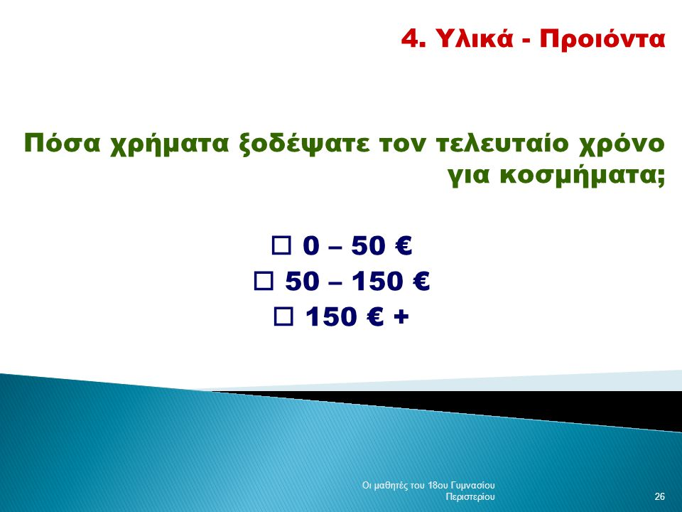 4. Υλικά - Προιόντα Πόσα χρήματα ξοδέψατε τον τελευταίο χρόνο για κοσμήματα;  0 – 50 €  50 – 150 €  150 € + Οι μαθητές του 18ου Γυμνασίου Περιστερί