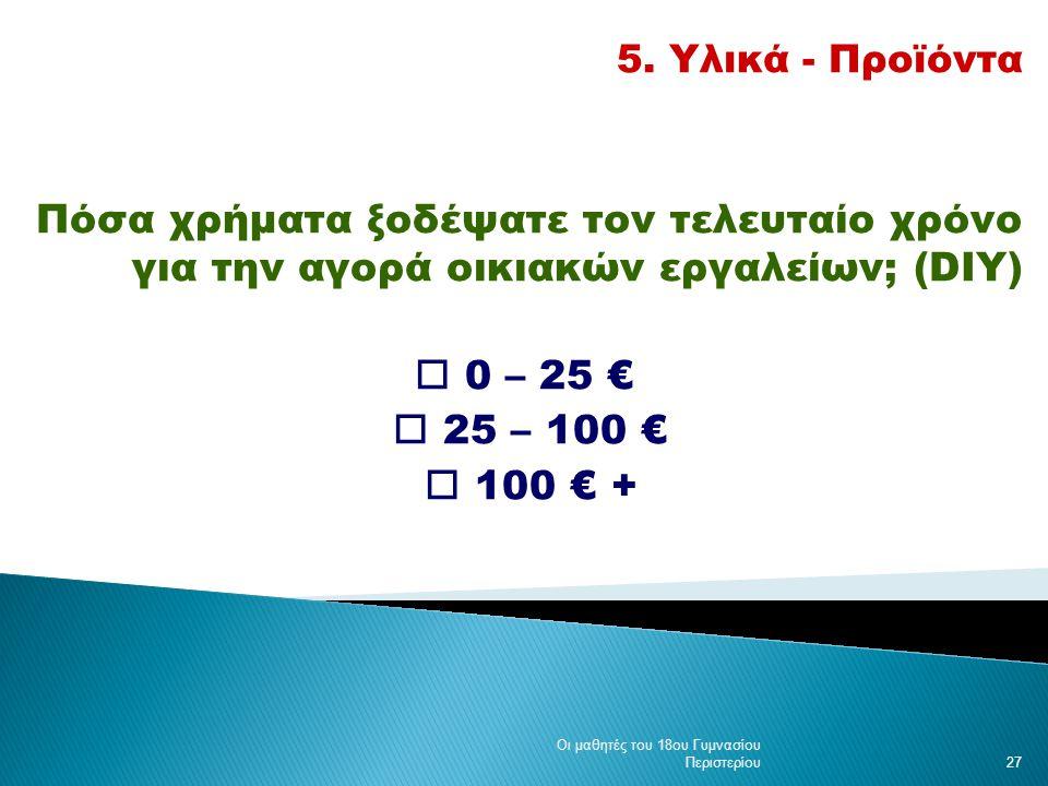 5. Υλικά - Προϊόντα Πόσα χρήματα ξοδέψατε τον τελευταίο χρόνο για την αγορά οικιακών εργαλείων; (DIY)  0 – 25 €  25 – 100 €  100 € + Οι μαθητές του