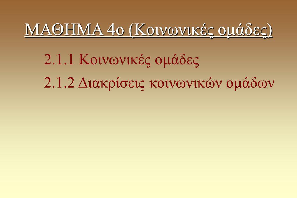 ΜΑΘΗΜΑ 4ο (Κοινωνικές ομάδες) 2.1.1 Κοινωνικές ομάδες 2.1.2 Διακρίσεις κοινωνικών ομάδων
