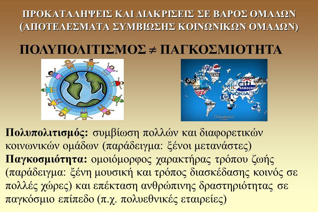 Πολυπολιτισμός: συμβίωση πολλών και διαφορετικών κοινωνικών ομάδων (παράδειγμα: ξένοι μετανάστες) Παγκοσμιότητα: ομοιόμορφος χαρακτήρας τρόπου ζωής (π