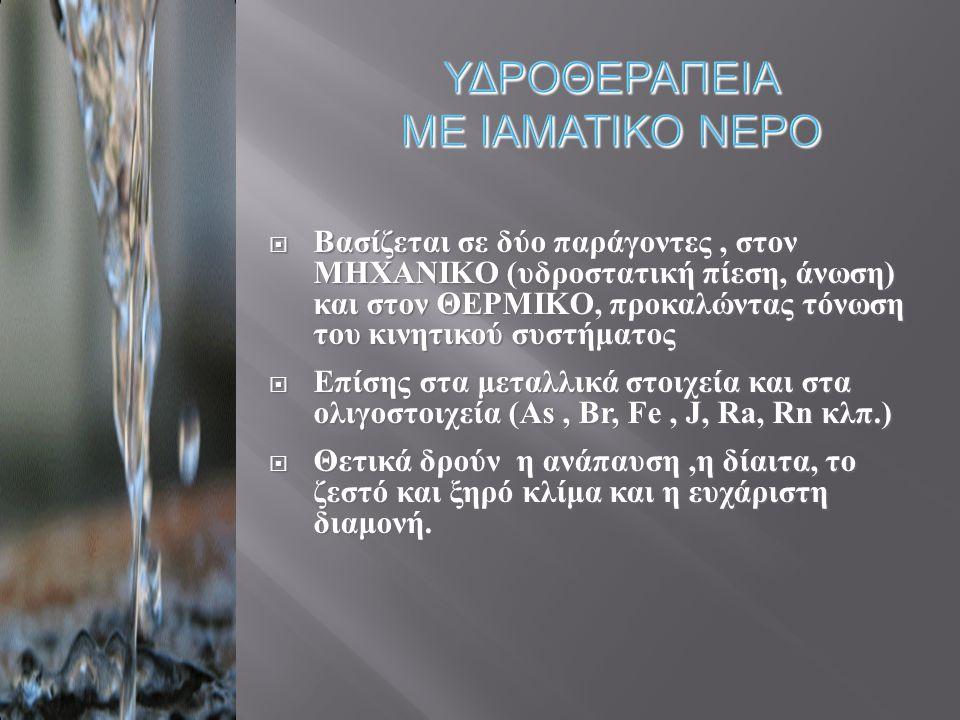 ΥΔΡΟΘΕΡΑΠΕΙΑ ΜΕ ΙΑΜΑΤΙΚΟ ΝΕΡΟ  Βασίζεται σε δύο παράγοντες, στον ΜΗΧΑΝΙΚΟ ( υδροστατική πίεση, άνωση ) και στον ΘΕΡΜΙΚΟ, προκαλώντας τόνωση του κινητικού συστήματος  Επίσης στα μεταλλικά στοιχεία και στα ολιγοστοιχεία ( As, Br, Fe, J, Ra, Rn κλπ.