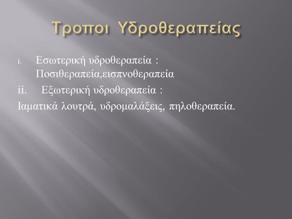 i. Εσωτερική υδροθεραπεία : Ποσιθεραπεία, εισπνοθεραπεία ii. Εξωτερική υδροθεραπεία : Ιαματικά λουτρά, υδρομαλάξεις, πηλοθεραπεία.