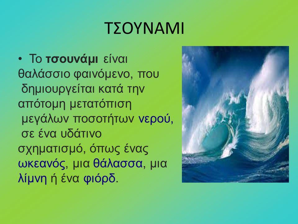 ΤΣΟΥΝΑΜΙ Το τσουνάμι είναι θαλάσσιο φαινόμενο, που δημιουργείται κατά την απότομη μετατόπιση μεγάλων ποσοτήτων νερού, σε ένα υδάτινο σχηματισμό, όπως