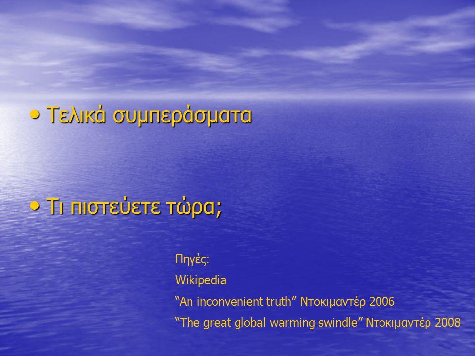 Τελικά συμπεράσματα Τελικά συμπεράσματα Τι πιστεύετε τώρα; Τι πιστεύετε τώρα; Πηγές: Wikipedia An inconvenient truth Ντοκιμαντέρ 2006 The great global warming swindle Ντοκιμαντέρ 2008