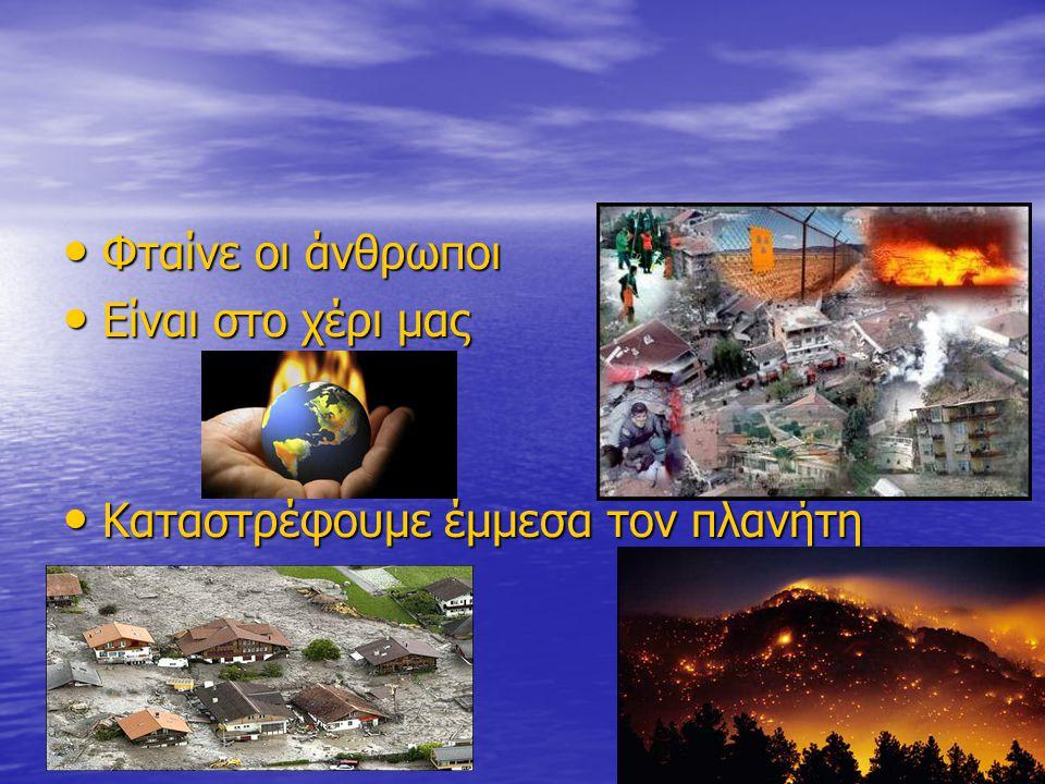 Φταίνε οι άνθρωποι Φταίνε οι άνθρωποι Είναι στο χέρι μας Είναι στο χέρι μας Καταστρέφουμε έμμεσα τον πλανήτη Καταστρέφουμε έμμεσα τον πλανήτη