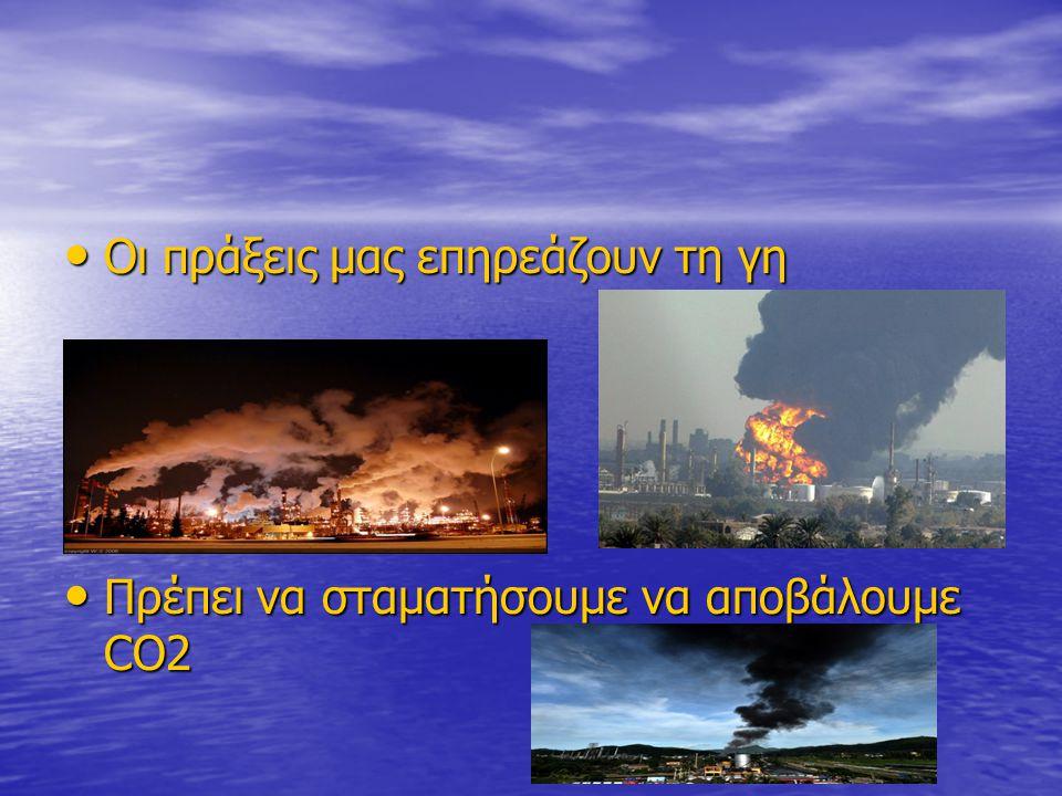 Οι πράξεις μας επηρεάζουν τη γη Οι πράξεις μας επηρεάζουν τη γη Πρέπει να σταματήσουμε να αποβάλουμε CO2 Πρέπει να σταματήσουμε να αποβάλουμε CO2