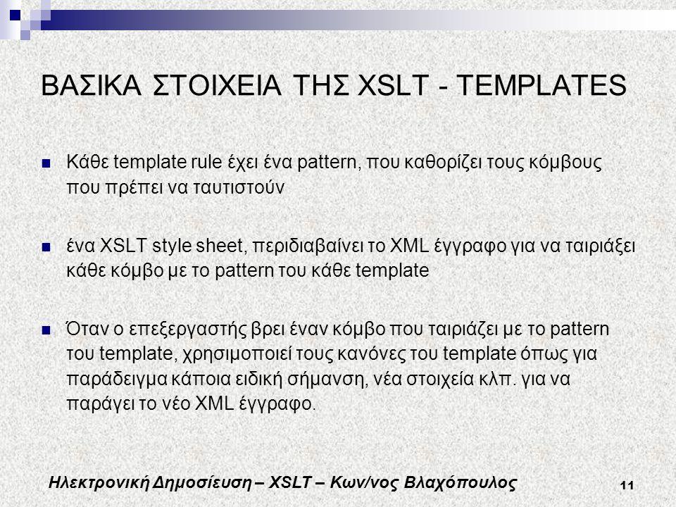 Ηλεκτρονική Δημοσίευση – XSLT – Κων/νος Βλαχόπουλος 11 ΒΑΣΙΚΑ ΣΤΟΙΧΕΙΑ ΤΗΣ XSLT - TEMPLATES Κάθε template rule έχει ένα pattern, που καθορίζει τους κόμβους που πρέπει να ταυτιστούν ένα XSLT style sheet, περιδιαβαίνει το XML έγγραφο για να ταιριάξει κάθε κόμβο με το pattern του κάθε template Όταν ο επεξεργαστής βρει έναν κόμβο που ταιριάζει με το pattern του template, χρησιμοποιεί τους κανόνες του template όπως για παράδειγμα κάποια ειδική σήμανση, νέα στοιχεία κλπ.