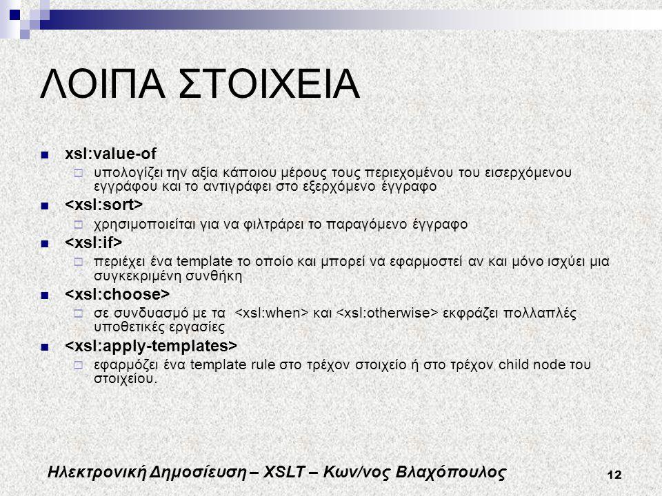 Ηλεκτρονική Δημοσίευση – XSLT – Κων/νος Βλαχόπουλος 12 ΛΟΙΠΑ ΣΤΟΙΧΕΙΑ xsl:value-of  υπολογίζει την αξία κάποιου μέρους τους περιεχομένου του εισερχόμενου εγγράφου και το αντιγράφει στο εξερχόμενο έγγραφο  χρησιμοποιείται για να φιλτράρει το παραγόμενο έγγραφο  περιέχει ένα template το οποίο και μπορεί να εφαρμοστεί αν και μόνο ισχύει μια συγκεκριμένη συνθήκη  σε συνδυασμό με τα και εκφράζει πολλαπλές υποθετικές εργασίες  εφαρμόζει ένα template rule στο τρέχον στοιχείο ή στο τρέχον child node του στοιχείου.