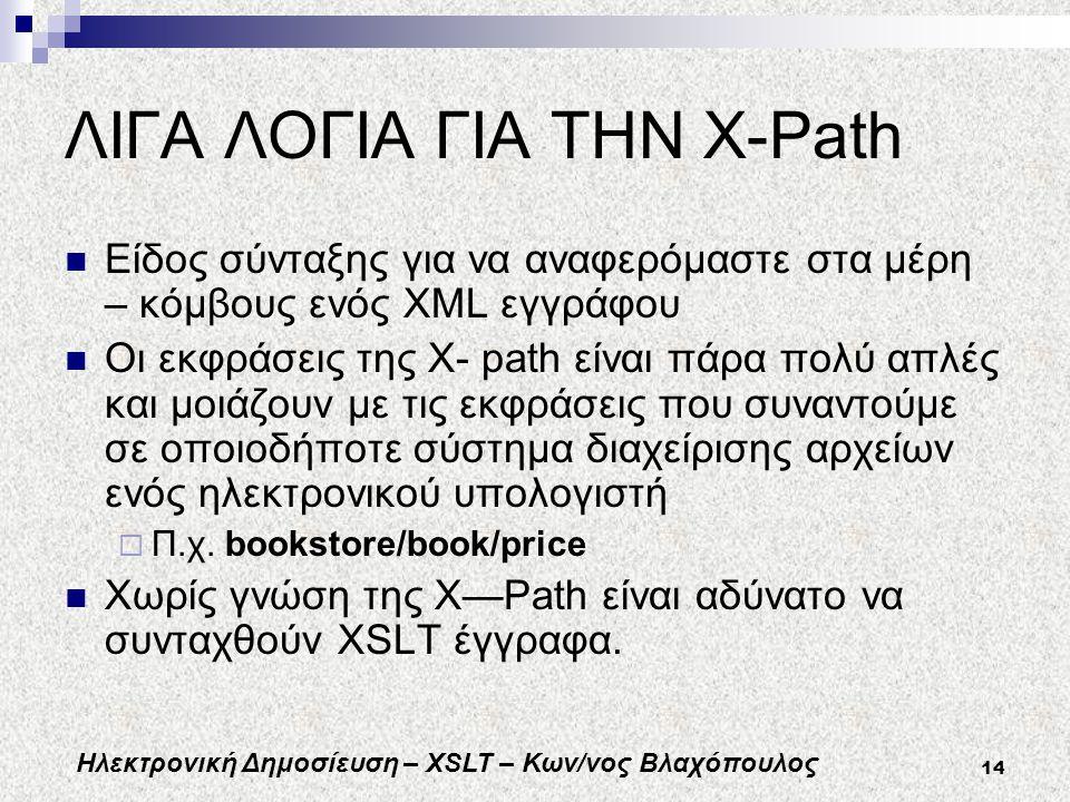 Ηλεκτρονική Δημοσίευση – XSLT – Κων/νος Βλαχόπουλος 14 ΛΙΓΑ ΛΟΓΙΑ ΓΙΑ ΤΗΝ Χ-Path Είδος σύνταξης για να αναφερόμαστε στα μέρη – κόμβους ενός XML εγγράφου Οι εκφράσεις της X- path είναι πάρα πολύ απλές και μοιάζουν με τις εκφράσεις που συναντούμε σε οποιοδήποτε σύστημα διαχείρισης αρχείων ενός ηλεκτρονικού υπολογιστή  Π.χ.