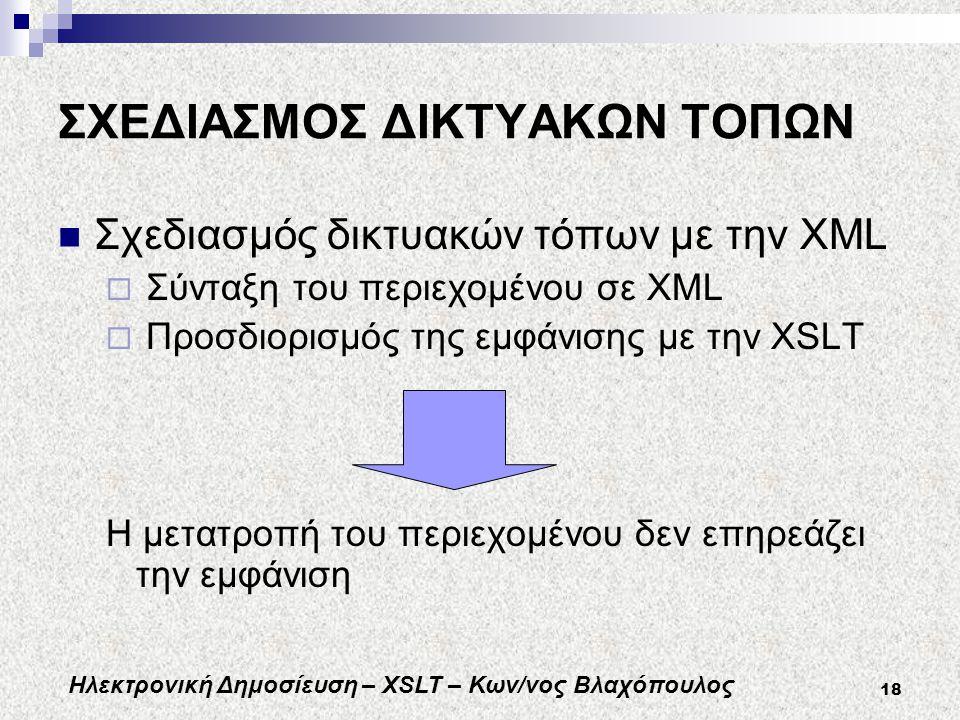 Ηλεκτρονική Δημοσίευση – XSLT – Κων/νος Βλαχόπουλος 18 ΣΧΕΔΙΑΣΜΟΣ ΔΙΚΤΥΑΚΩΝ ΤΟΠΩΝ Σχεδιασμός δικτυακών τόπων με την XML  Σύνταξη του περιεχομένου σε XML  Προσδιορισμός της εμφάνισης με την XSLT Η μετατροπή του περιεχομένου δεν επηρεάζει την εμφάνιση