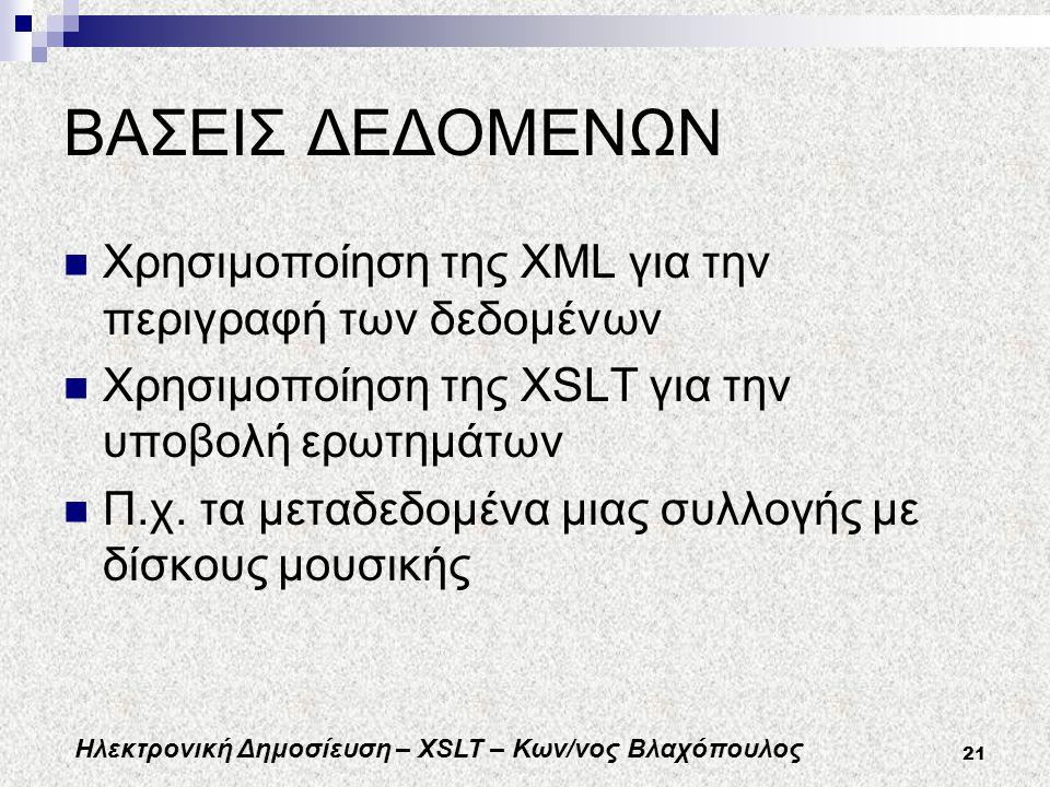 Ηλεκτρονική Δημοσίευση – XSLT – Κων/νος Βλαχόπουλος 21 ΒΑΣΕΙΣ ΔΕΔΟΜΕΝΩΝ Χρησιμοποίηση της XML για την περιγραφή των δεδομένων Χρησιμοποίηση της XSLT για την υποβολή ερωτημάτων Π.χ.