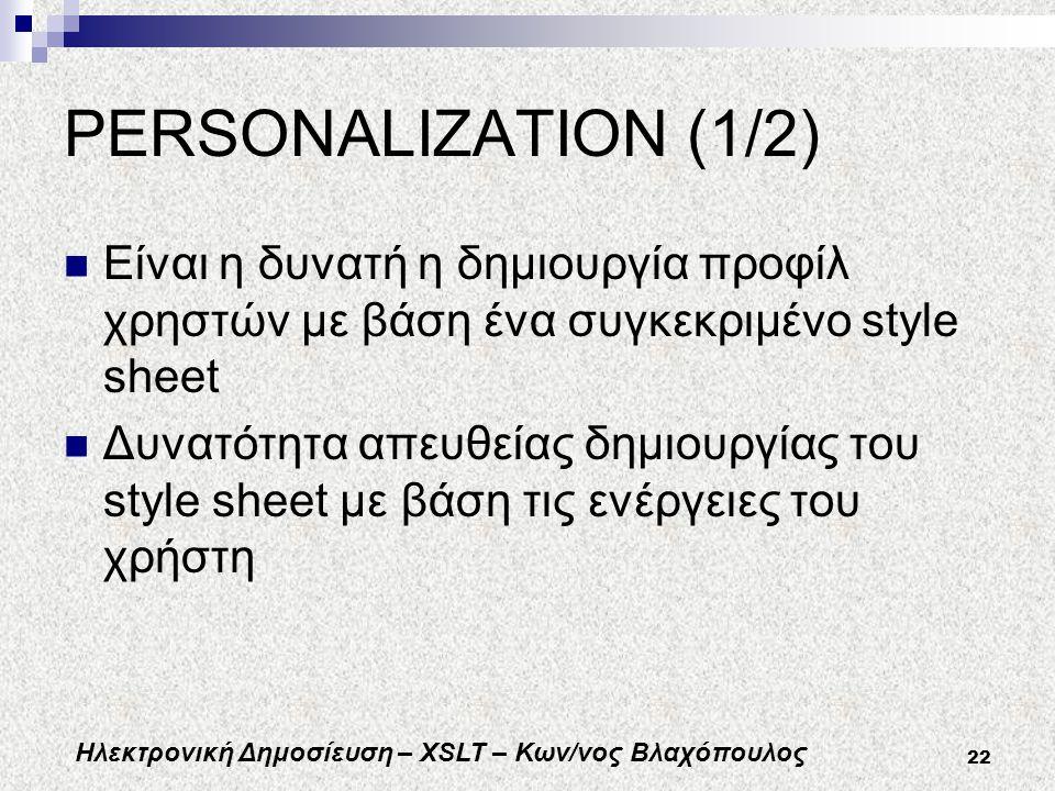 Ηλεκτρονική Δημοσίευση – XSLT – Κων/νος Βλαχόπουλος 22 PERSONALIZATION (1/2) Είναι η δυνατή η δημιουργία προφίλ χρηστών με βάση ένα συγκεκριμένο style sheet Δυνατότητα απευθείας δημιουργίας του style sheet με βάση τις ενέργειες του χρήστη