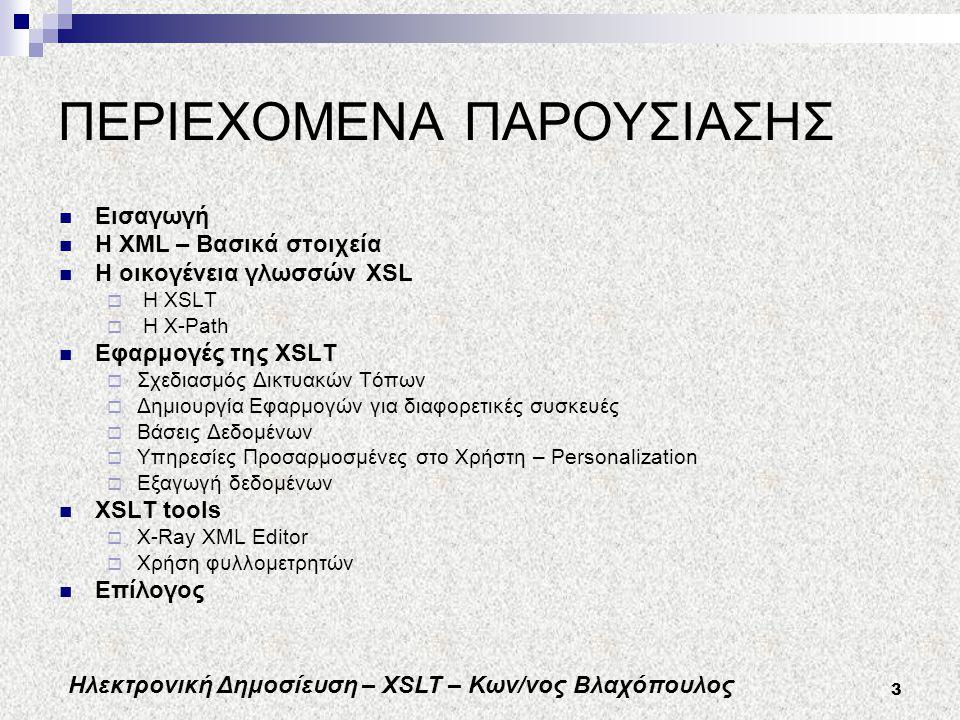 Ηλεκτρονική Δημοσίευση – XSLT – Κων/νος Βλαχόπουλος 3 ΠΕΡΙΕΧΟΜΕΝΑ ΠΑΡΟΥΣΙΑΣΗΣ Εισαγωγή Η XML – Βασικά στοιχεία Η οικογένεια γλωσσών XSL  H XSLT  H X-Path Εφαρμογές της XSLT  Σχεδιασμός Δικτυακών Τόπων  Δημιουργία Εφαρμογών για διαφορετικές συσκευές  Βάσεις Δεδομένων  Υπηρεσίες Προσαρμοσμένες στο Χρήστη – Personalization  Εξαγωγή δεδομένων XSLT tools  X-Ray XML Editor  Χρήση φυλλομετρητών Επίλογος