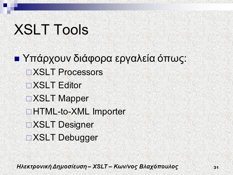 Ηλεκτρονική Δημοσίευση – XSLT – Κων/νος Βλαχόπουλος 31 XSLT Tools Υπάρχουν διάφορα εργαλεία όπως:  XSLT Processors  XSLT Editor  XSLT Mapper  HTML-to-XML Importer  XSLT Designer  XSLT Debugger