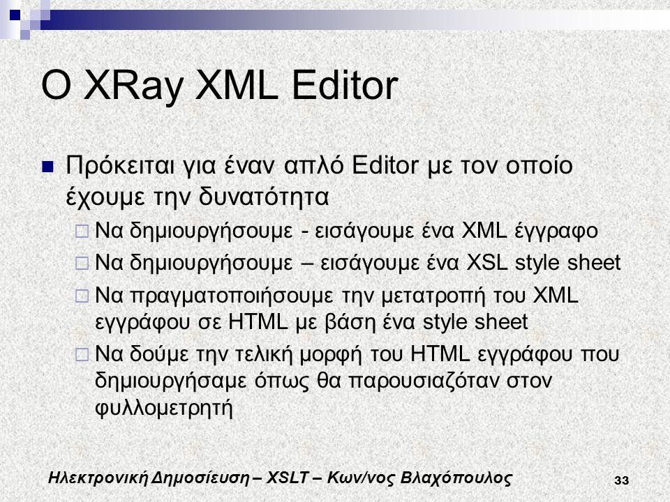 Ηλεκτρονική Δημοσίευση – XSLT – Κων/νος Βλαχόπουλος 33 O XRay XML Editor Πρόκειται για έναν απλό Editor με τον οποίο έχουμε την δυνατότητα  Να δημιουργήσουμε - εισάγουμε ένα XML έγγραφο  Να δημιουργήσουμε – εισάγουμε ένα XSL style sheet  Να πραγματοποιήσουμε την μετατροπή του XML εγγράφου σε HTML με βάση ένα style sheet  Να δούμε την τελική μορφή του HTML εγγράφου που δημιουργήσαμε όπως θα παρουσιαζόταν στον φυλλομετρητή