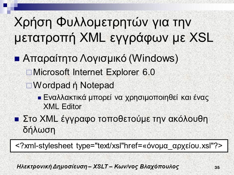 Ηλεκτρονική Δημοσίευση – XSLT – Κων/νος Βλαχόπουλος 35 Χρήση Φυλλομετρητών για την μετατροπή XML εγγράφων με XSL Απαραίτητο Λογισμικό (Windows)  Microsoft Internet Explorer 6.0  Wordpad ή Notepad Εναλλακτικά μπορεί να χρησιμοποιηθεί και ένας XML Editor Στο XML έγγραφο τοποθετούμε την ακόλουθη δήλωση
