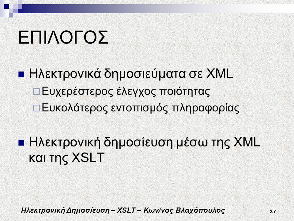 Ηλεκτρονική Δημοσίευση – XSLT – Κων/νος Βλαχόπουλος 37 ΕΠΙΛΟΓΟΣ Ηλεκτρονικά δημοσιεύματα σε XML  Ευχερέστερος έλεγχος ποιότητας  Ευκολότερος εντοπισμός πληροφορίας Ηλεκτρονική δημοσίευση μέσω της XML και της XSLT