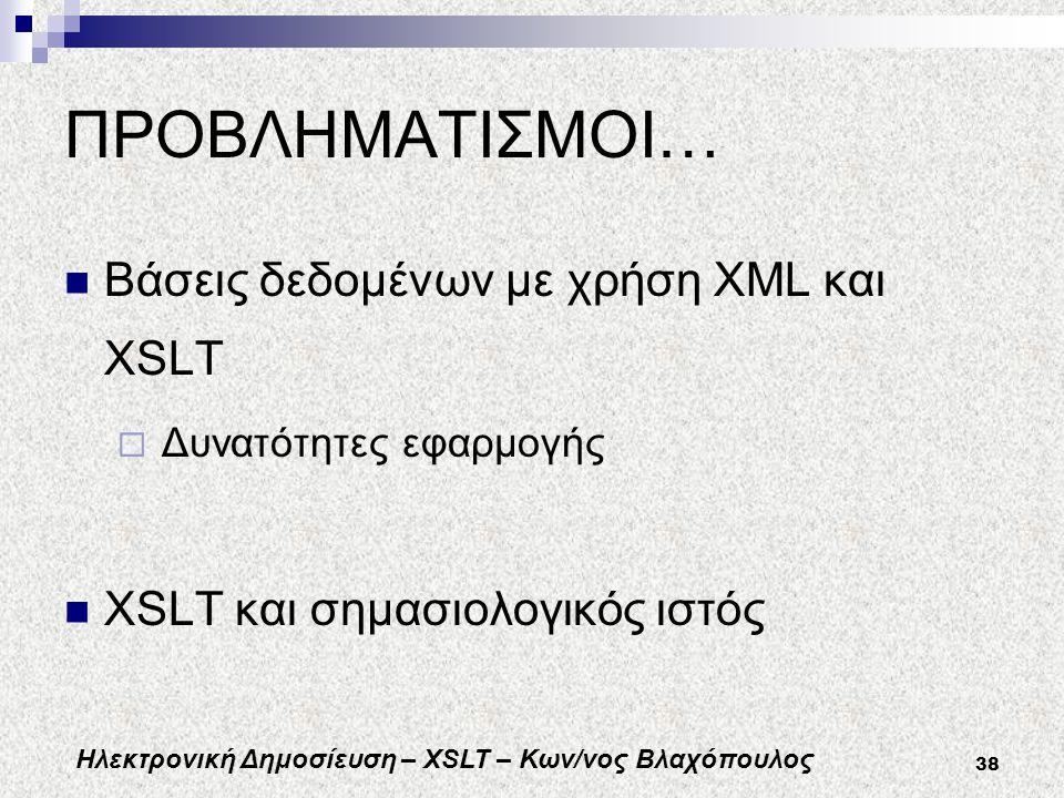 Ηλεκτρονική Δημοσίευση – XSLT – Κων/νος Βλαχόπουλος 38 ΠΡΟΒΛΗΜΑΤΙΣΜΟΙ… Βάσεις δεδομένων με χρήση XML και XSLT  Δυνατότητες εφαρμογής XSLT και σημασιολογικός ιστός