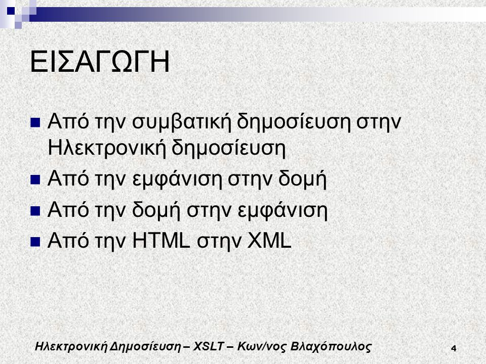 Ηλεκτρονική Δημοσίευση – XSLT – Κων/νος Βλαχόπουλος 4 ΕΙΣΑΓΩΓΗ Από την συμβατική δημοσίευση στην Ηλεκτρονική δημοσίευση Από την εμφάνιση στην δομή Από την δομή στην εμφάνιση Από την HTML στην XML