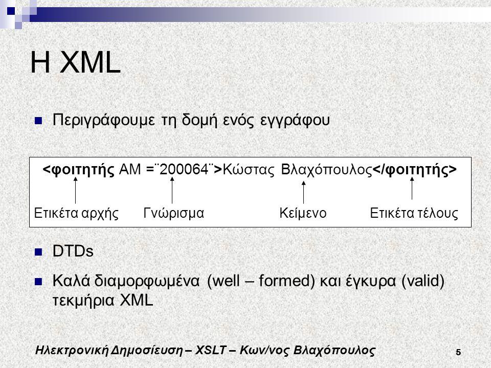 Ηλεκτρονική Δημοσίευση – XSLT – Κων/νος Βλαχόπουλος 5 Η XML Κώστας Βλαχόπουλος Ετικέτα αρχής Γνώρισμα Κείμενο Ετικέτα τέλους DTDs Καλά διαμορφωμένα (well – formed) και έγκυρα (valid) τεκμήρια XML Περιγράφουμε τη δομή ενός εγγράφου