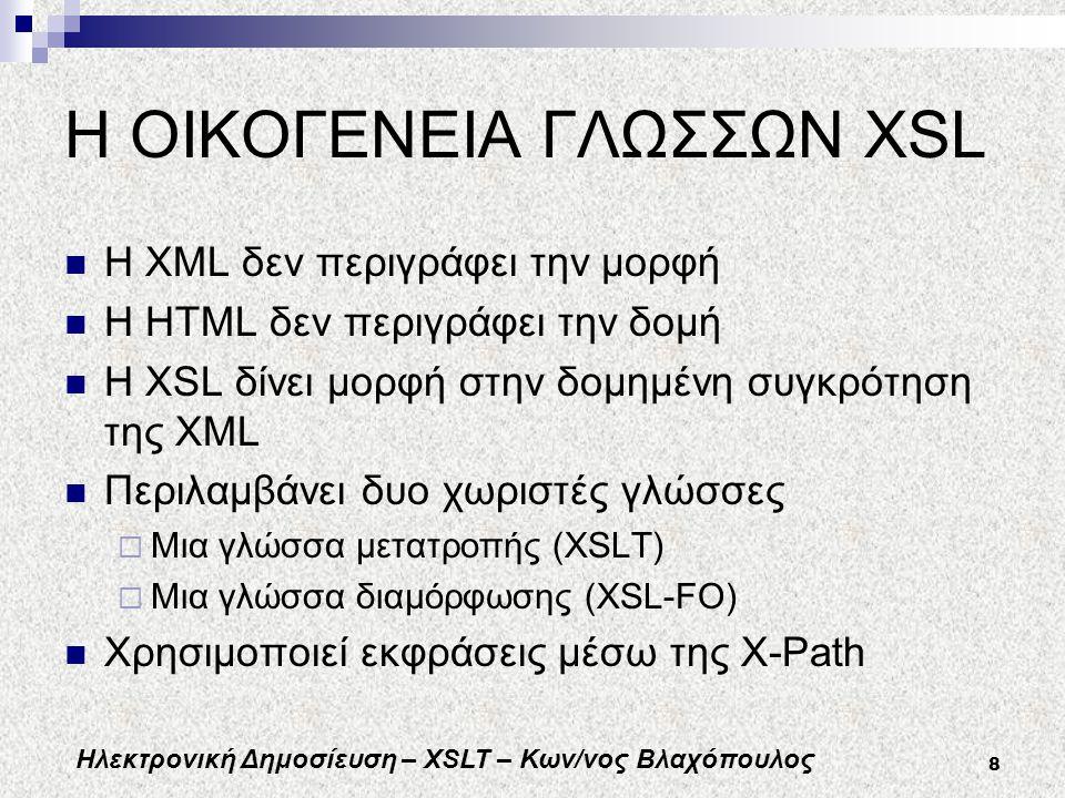 Ηλεκτρονική Δημοσίευση – XSLT – Κων/νος Βλαχόπουλος 8 Η ΟΙΚΟΓΕΝΕΙΑ ΓΛΩΣΣΩΝ XSL H XML δεν περιγράφει την μορφή Η HTML δεν περιγράφει την δομή Η XSL δίνει μορφή στην δομημένη συγκρότηση της XML Περιλαμβάνει δυο χωριστές γλώσσες  Μια γλώσσα μετατροπής (XSLT)  Μια γλώσσα διαμόρφωσης (XSL-FO) Χρησιμοποιεί εκφράσεις μέσω της X-Path