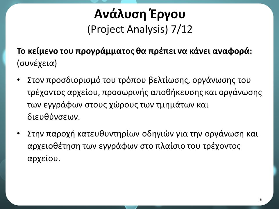 Ανάλυση Έργου (Project Analysis) 7/12 Το κείμενο του προγράμματος θα πρέπει να κάνει αναφορά: (συνέχεια) Στον προσδιορισμό του τρόπου βελτίωσης, οργάνωσης του τρέχοντος αρχείου, προσωρινής αποθήκευσης και οργάνωσης των εγγράφων στους χώρους των τμημάτων και διευθύνσεων.