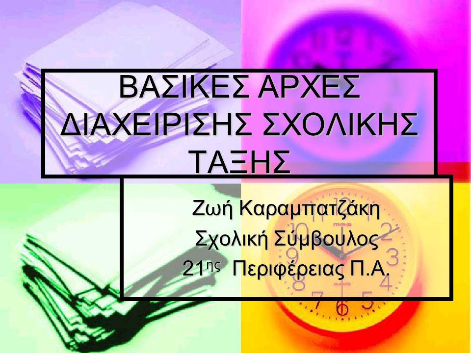 ΒΑΣΙΚΕΣ ΑΡΧΕΣ ΔΙΑΧΕΙΡΙΣΗΣ ΣΧΟΛΙΚΗΣ ΤΑΞΗΣ Ζωή Καραμπατζάκη Σχολική Σύμβουλος 21 ης Περιφέρειας Π.Α.