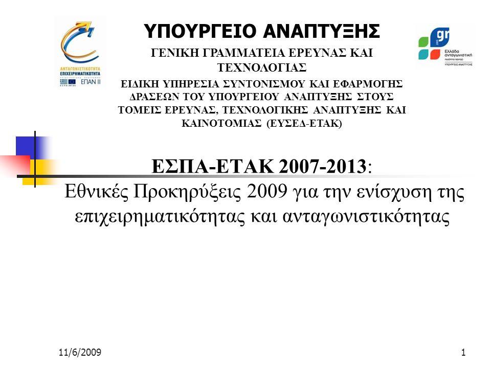 11/6/20091 ΕΣΠΑ-ΕΤΑΚ 2007-2013: Εθνικές Προκηρύξεις 2009 για την ενίσχυση της επιχειρηματικότητας και ανταγωνιστικότητας ΥΠΟΥΡΓΕΙΟ ΑΝΑΠΤΥΞΗΣ ΓΕΝΙΚΗ ΓΡΑΜΜΑΤΕΙΑ ΕΡΕΥΝΑΣ ΚΑΙ ΤΕΧΝΟΛΟΓΙΑΣ ΕΙΔΙΚΗ ΥΠΗΡΕΣΙΑ ΣΥΝΤΟΝΙΣΜΟΥ ΚΑΙ ΕΦΑΡΜΟΓΗΣ ΔΡΑΣΕΩΝ ΤΟΥ ΥΠΟΥΡΓΕΙΟΥ ΑΝΑΠΤΥΞΗΣ ΣΤΟΥΣ ΤΟΜΕΙΣ ΕΡΕΥΝΑΣ, ΤΕΧΝΟΛΟΓΙΚΗΣ ΑΝΑΠΤΥΞΗΣ ΚΑΙ ΚΑΙΝΟΤΟΜΙΑΣ (ΕΥΣΕΔ-ΕΤΑΚ)