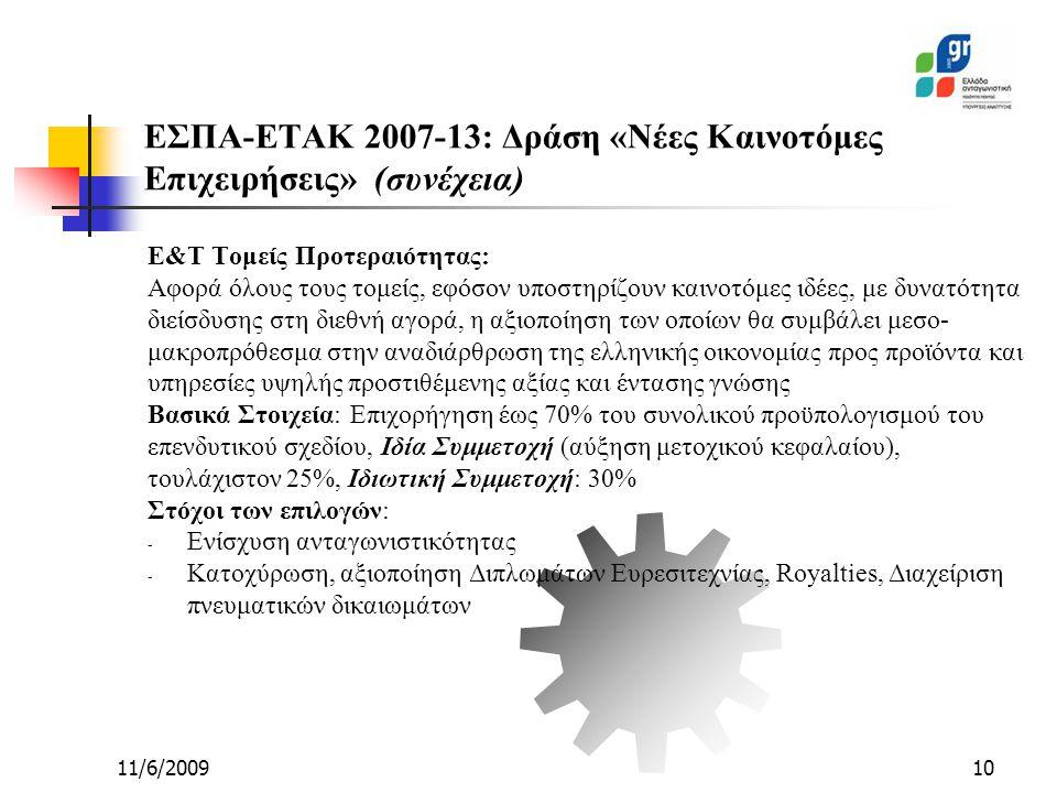 11/6/200910 Ε&Τ Τομείς Προτεραιότητας: Αφορά όλους τους τομείς, εφόσον υποστηρίζουν καινοτόμες ιδέες, με δυνατότητα διείσδυσης στη διεθνή αγορά, η αξιοποίηση των οποίων θα συμβάλει μεσο- μακροπρόθεσμα στην αναδιάρθρωση της ελληνικής οικονομίας προς προϊόντα και υπηρεσίες υψηλής προστιθέμενης αξίας και έντασης γνώσης Βασικά Στοιχεία: Επιχορήγηση έως 70% του συνολικού προϋπολογισμού του επενδυτικού σχεδίου, Ιδία Συμμετοχή (αύξηση μετοχικού κεφαλαίου), τουλάχιστον 25%, Ιδιωτική Συμμετοχή: 30% Στόχοι των επιλογών: - Ενίσχυση ανταγωνιστικότητας - Κατοχύρωση, αξιοποίηση Διπλωμάτων Ευρεσιτεχνίας, Royalties, Διαχείριση πνευματικών δικαιωμάτων ΕΣΠΑ-ΕΤΑΚ 2007-13: Δράση «Νέες Καινοτόμες Επιχειρήσεις» (συνέχεια)