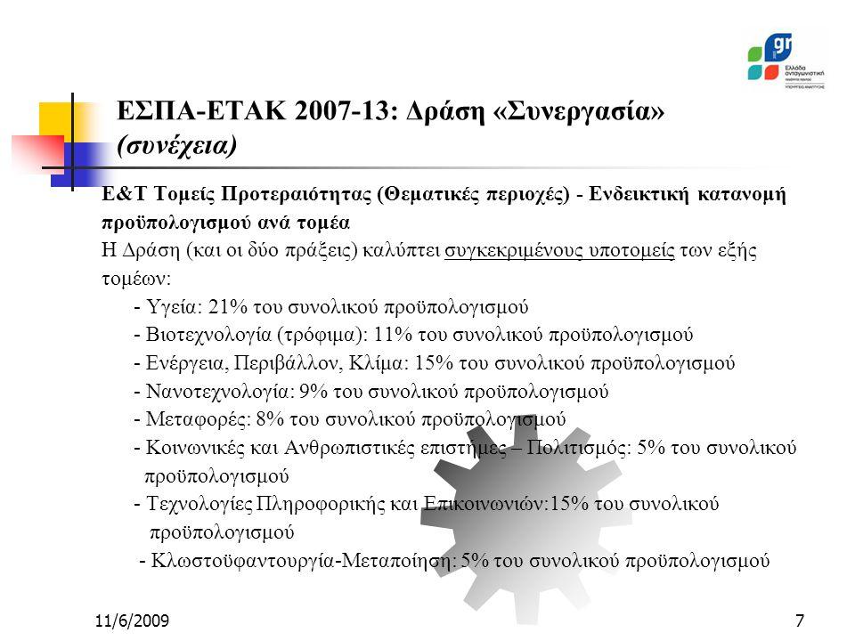 11/6/20097 ΕΣΠΑ-ΕΤΑΚ 2007-13: Δράση «Συνεργασία» (συνέχεια) Ε&Τ Τομείς Προτεραιότητας (Θεματικές περιοχές) - Ενδεικτική κατανομή προϋπολογισμού ανά τομέα Η Δράση (και οι δύο πράξεις) καλύπτει συγκεκριμένους υποτομείς των εξής τομέων: - Υγεία: 21% του συνολικού προϋπολογισμού - Βιοτεχνολογία (τρόφιμα): 11% του συνολικού προϋπολογισμού - Ενέργεια, Περιβάλλον, Κλίμα: 15% του συνολικού προϋπολογισμού - Νανοτεχνολογία: 9% του συνολικού προϋπολογισμού - Μεταφορές: 8% του συνολικού προϋπολογισμού - Κοινωνικές και Ανθρωπιστικές επιστήμες – Πολιτισμός: 5% του συνολικού προϋπολογισμού - Τεχνολογίες Πληροφορικής και Επικοινωνιών:15% του συνολικού προϋπολογισμού - Κλωστοϋφαντουργία-Μεταποίηση: 5% του συνολικού προϋπολογισμού
