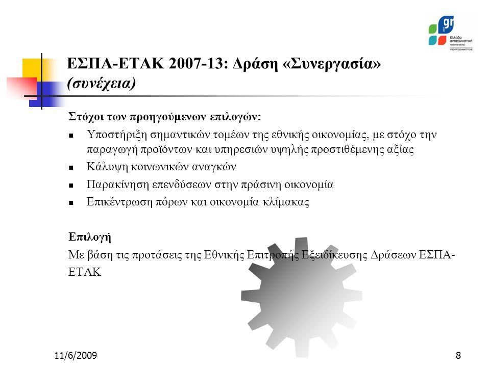 11/6/20098 Στόχοι των προηγούμενων επιλογών: Υποστήριξη σημαντικών τομέων της εθνικής οικονομίας, με στόχο την παραγωγή προϊόντων και υπηρεσιών υψηλής προστιθέμενης αξίας Κάλυψη κοινωνικών αναγκών Παρακίνηση επενδύσεων στην πράσινη οικονομία Επικέντρωση πόρων και οικονομία κλίμακας Επιλογή Με βάση τις προτάσεις της Εθνικής Επιτροπής Εξειδίκευσης Δράσεων ΕΣΠΑ- ΕΤΑΚ ΕΣΠΑ-ΕΤΑΚ 2007-13: Δράση «Συνεργασία» (συνέχεια)
