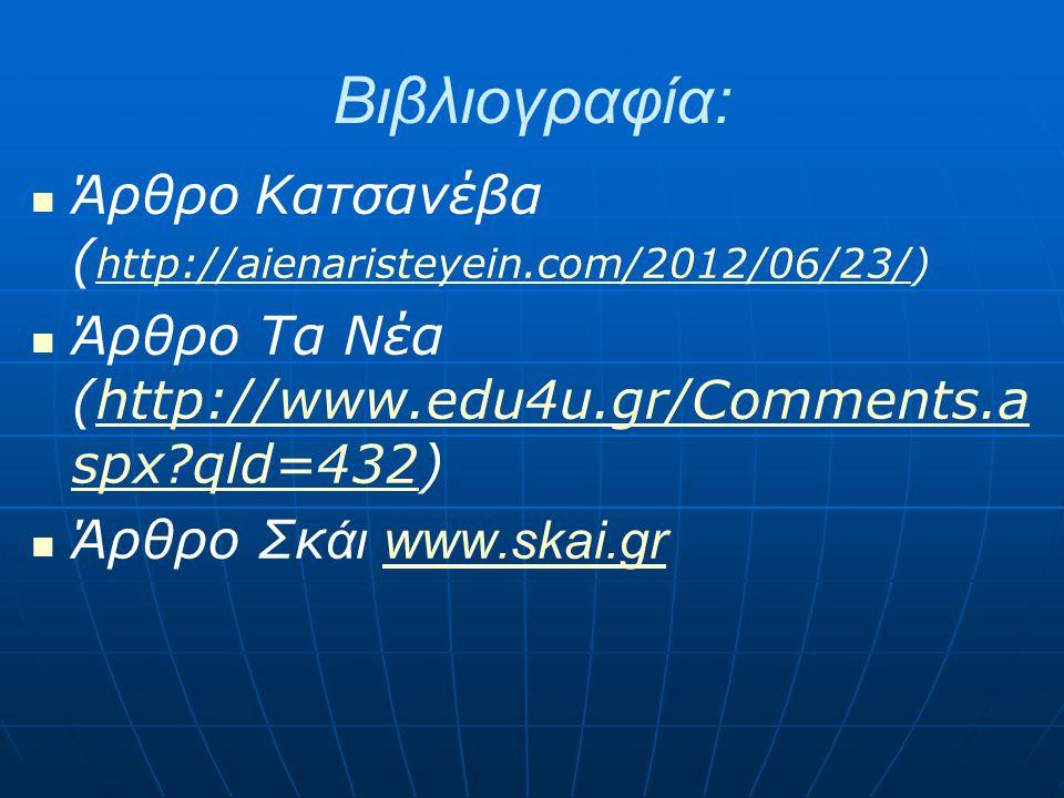 Βιβλιογραφία: Άρθρο Κατσανέβα ( http://aienaristeyein.com/2012/06/23/) http://aienaristeyein.com/2012/06/23/ Άρθρο Τα Νέα (http://www.edu4u.gr/Comments.a spx?qld=432)http://www.edu4u.gr/Comments.a spx?qld=432 Άρθρο Σκ άι www.skai.grwww.skai.gr
