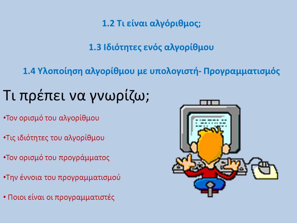1.2 Τι είναι αλγόριθμος; 1.3 Ιδιότητες ενός αλγορίθμου 1.4 Υλοποίηση αλγορίθμου με υπολογιστή- Προγραμματισμός Τι πρέπει να γνωρίζω; Τον ορισμό του αλ
