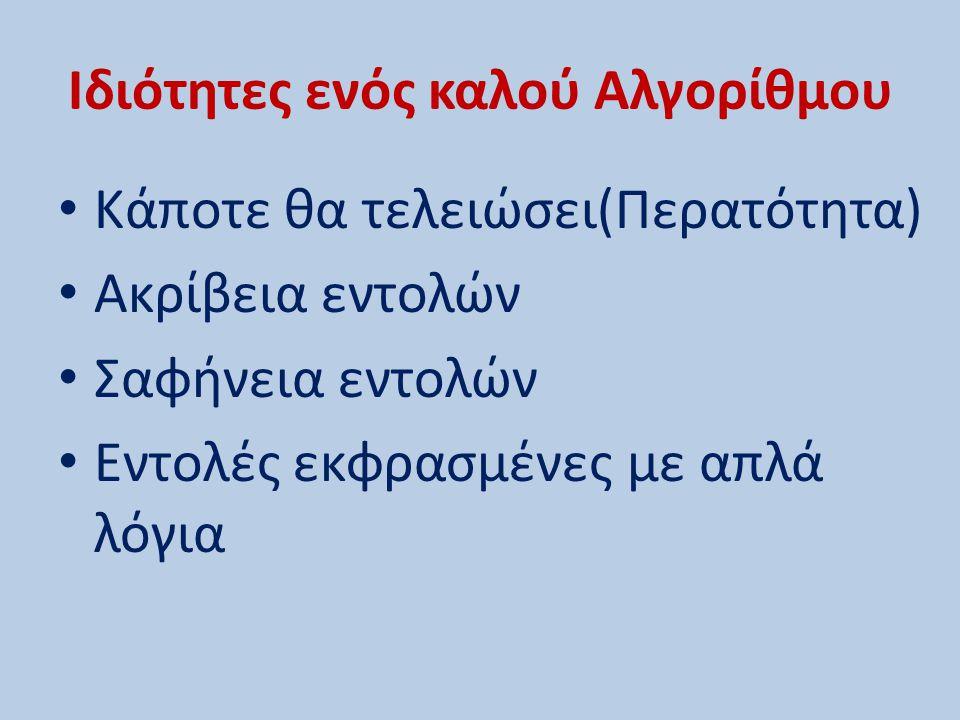 Ιδιότητες ενός καλού Αλγορίθμου Κάποτε θα τελειώσει(Περατότητα) Ακρίβεια εντολών Σαφήνεια εντολών Εντολές εκφρασμένες με απλά λόγια