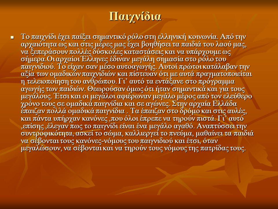 Παιχνίδια Το παιχνίδι έχει παίξει σημαντικό ρόλο στη ελληνική κοινωνία. Από την αρχαιότητα ως και στις μέρες μας έχει βοηθήσει τα παιδιά του λαού μας,