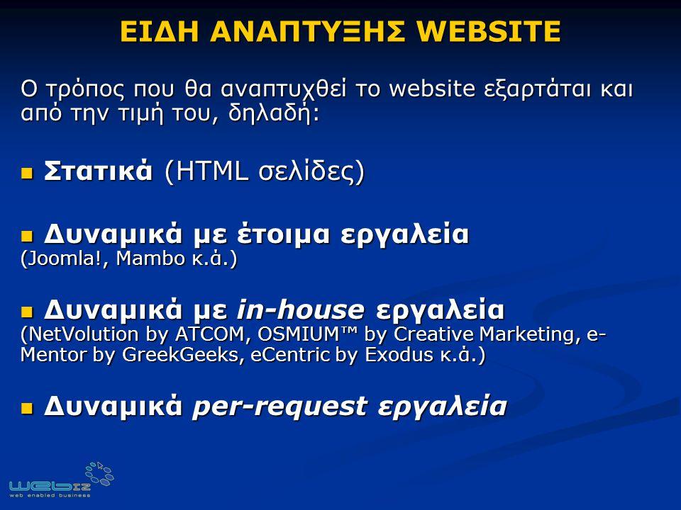 ΕΙΔΗ ΑΝΑΠΤΥΞΗΣ WEBSITE Ο τρόπος που θα αναπτυχθεί το website εξαρτάται και από την τιμή του, δηλαδή: Στατικά (HTML σελίδες) Στατικά (HTML σελίδες) Δυναμικά με έτοιμα εργαλεία (Joomla!, Mambo κ.ά.) Δυναμικά με έτοιμα εργαλεία (Joomla!, Mambo κ.ά.) Δυναμικά με in-house εργαλεία (NetVolution by ATCOM, OSMIUM™ by Creative Marketing, e- Mentor by GreekGeeks, eCentric by Exodus κ.ά.) Δυναμικά με in-house εργαλεία (NetVolution by ATCOM, OSMIUM™ by Creative Marketing, e- Mentor by GreekGeeks, eCentric by Exodus κ.ά.) Δυναμικά per-request εργαλεία Δυναμικά per-request εργαλεία