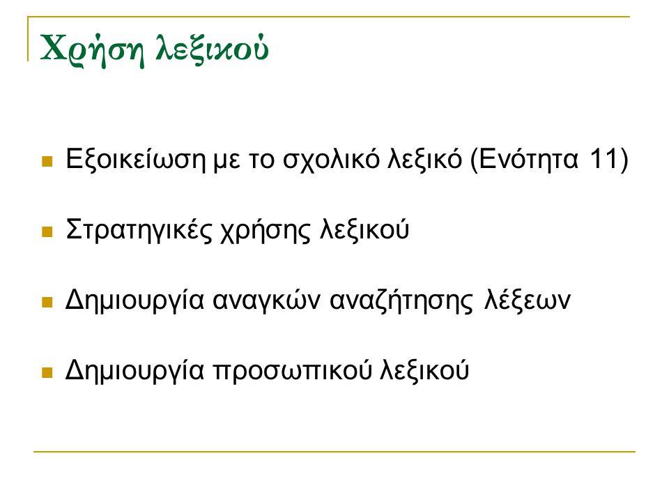 Χρήση λεξικού Εξοικείωση με το σχολικό λεξικό (Ενότητα 11) Στρατηγικές χρήσης λεξικού Δημιουργία αναγκών αναζήτησης λέξεων Δημιουργία προσωπικού λεξικού