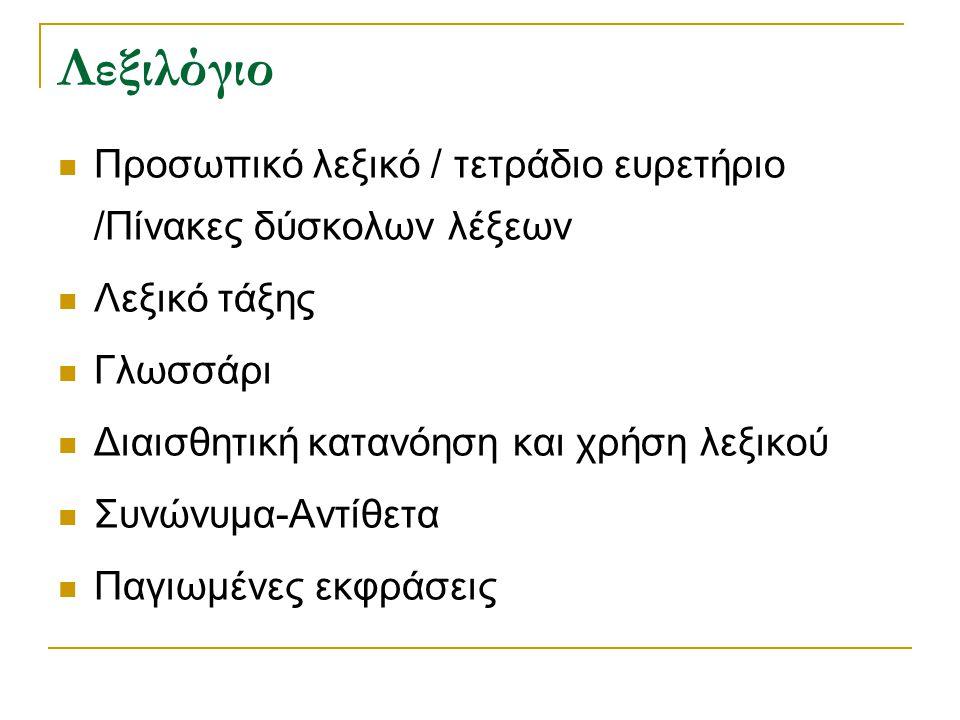Λεξιλόγιο Προσωπικό λεξικό / τετράδιο ευρετήριο /Πίνακες δύσκολων λέξεων Λεξικό τάξης Γλωσσάρι Διαισθητική κατανόηση και χρήση λεξικού Συνώνυμα-Αντίθετα Παγιωμένες εκφράσεις